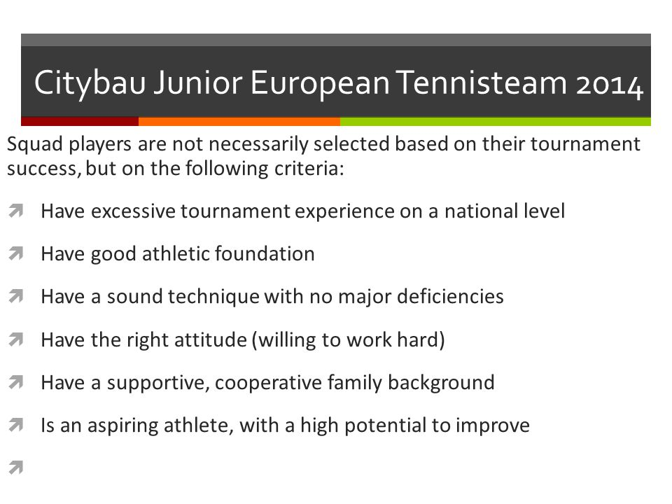 Citybau Junior European Tennisteam 2014 Squad players are not necessarily selected based on their tournament success, but on the following criteria:  Have excessive tournament experience on a national level  Have good athletic foundation  Have a sound technique with no major deficiencies  Have the right attitude (willing to work hard)  Have a supportive, cooperative family background  Is an aspiring athlete, with a high potential to improve 