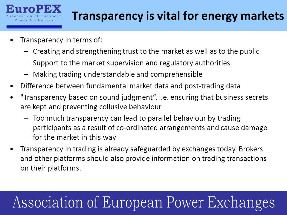 Transparency is vital for energy markets Transparency in terms of: –Creating and strengthening trust to the market as well as to the public –Support to the market supervision and regulatory authorities –Making trading understandable and comprehensible Difference between fundamental market data and post-trading data Transparency based on sound judgment , i.e.