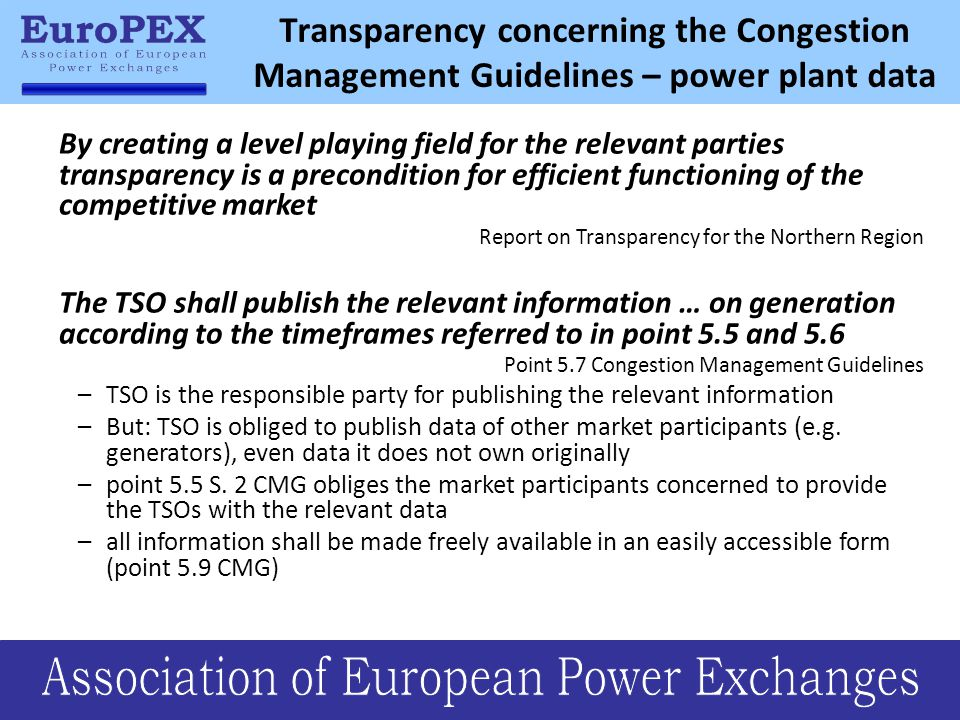 Transparency concerning the Congestion Management Guidelines – power plant data By creating a level playing field for the relevant parties transparency is a precondition for efficient functioning of the competitive market Report on Transparency for the Northern Region The TSO shall publish the relevant information … on generation according to the timeframes referred to in point 5.5 and 5.6 Point 5.7 Congestion Management Guidelines –TSO is the responsible party for publishing the relevant information –But: TSO is obliged to publish data of other market participants (e.g.