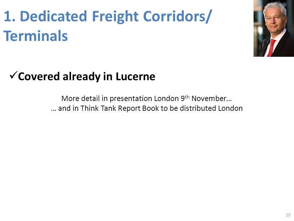1. Dedicated Freight Corridors/ Terminals Covered already in Lucerne More detail in presentation London 9 th November… … and in Think Tank Report Book
