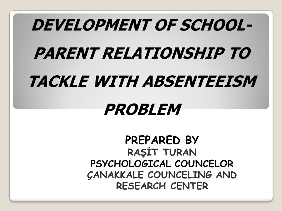 DEVELOPMENT OF SCHOOL- PARENT RELATIONSHIP TO TACKLE WITH ABSENTEEISM PROBLEM PREPARED BY RAŞİT TURAN PSYCHOLOGICAL COUNCELOR ÇANAKKALE COUNCELING AND