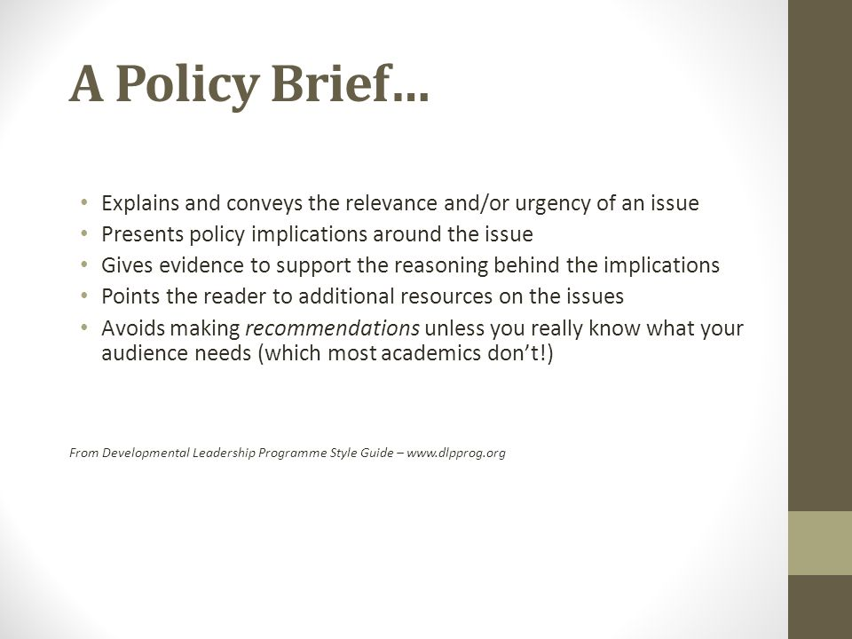 A Policy Brief… Explains and conveys the relevance and/or urgency of an issue Presents policy implications around the issue Gives evidence to support the reasoning behind the implications Points the reader to additional resources on the issues Avoids making recommendations unless you really know what your audience needs (which most academics don't!) From Developmental Leadership Programme Style Guide – www.dlpprog.org