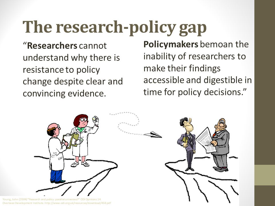 The research-policy gap Researchers cannot understand why there is resistance to policy change despite clear and convincing evidence.