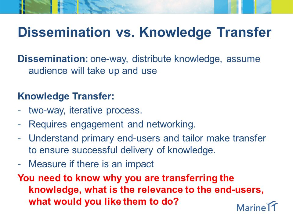 Dissemination vs. Knowledge Transfer Dissemination: one-way, distribute knowledge, assume audience will take up and use Knowledge Transfer: -two-way,