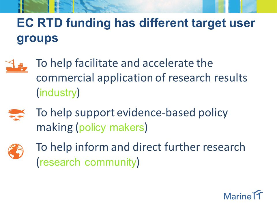 EC RTD funding has different target user groups To help facilitate and accelerate the commercial application of research results ( industry ) To help