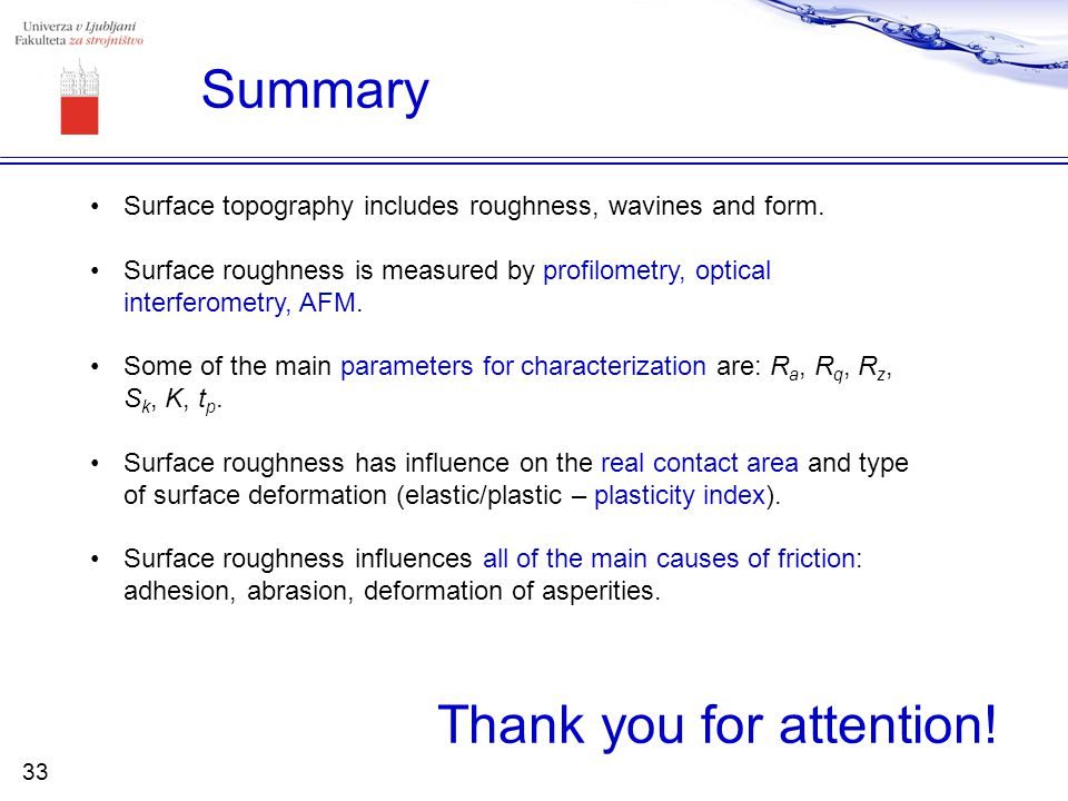Summary Surface topography includes roughness, wavines and form. Surface roughness is measured by profilometry, optical interferometry, AFM. Some of t