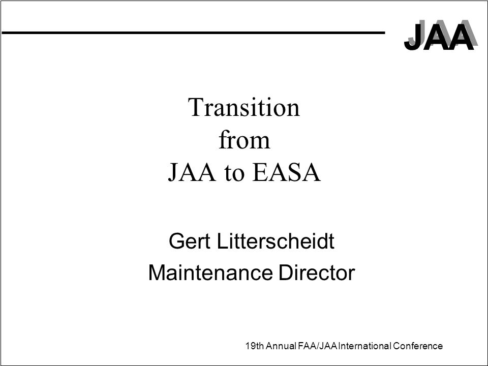 JAA 19th Annual FAA/JAA International Conference Transition from JAA to EASA Gert Litterscheidt Maintenance Director
