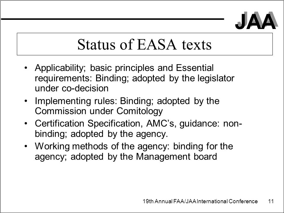 JAA 19th Annual FAA/JAA International Conference 11 Status of EASA texts Applicability; basic principles and Essential requirements: Binding; adopted