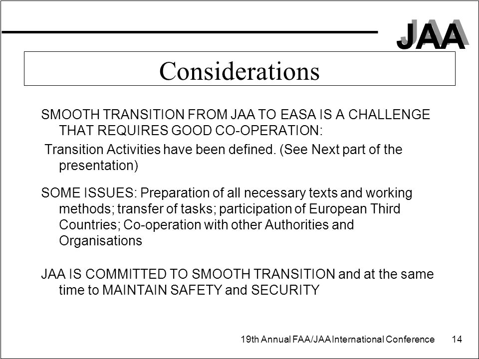 JAA 19th Annual FAA/JAA International Conference 14 Considerations SMOOTH TRANSITION FROM JAA TO EASA IS A CHALLENGE THAT REQUIRES GOOD CO-OPERATION:
