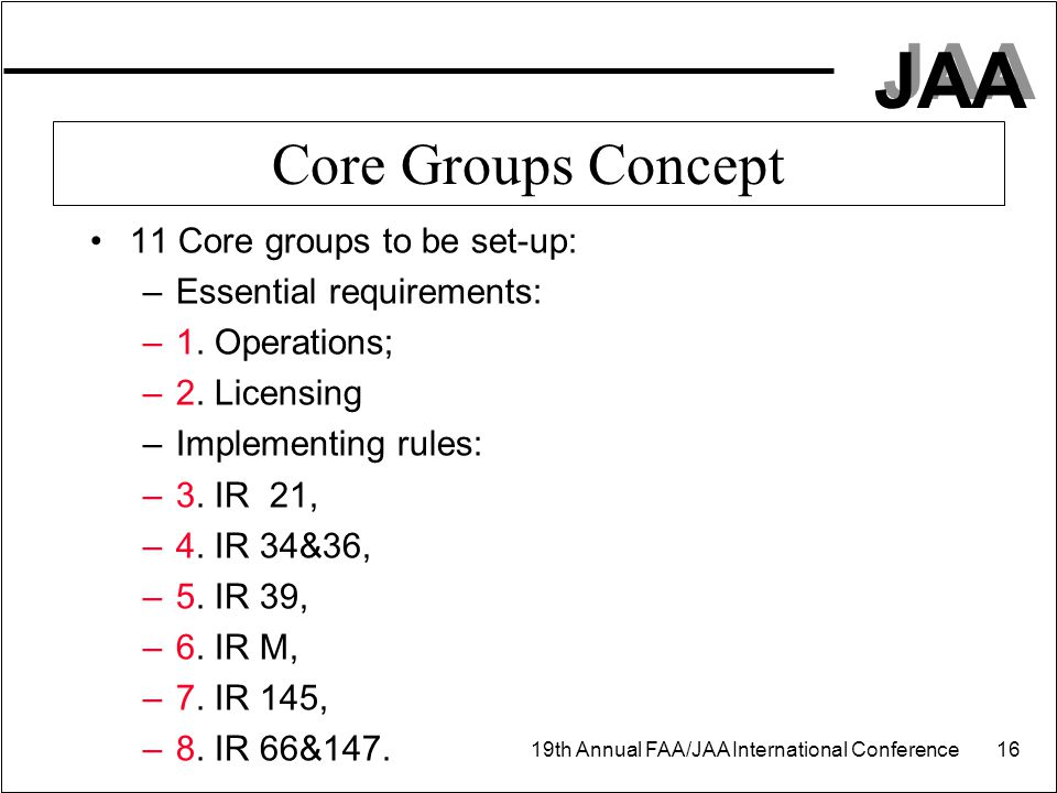 JAA 19th Annual FAA/JAA International Conference 16 Core Groups Concept 11 Core groups to be set-up: –Essential requirements: –1. Operations; –2. Lice