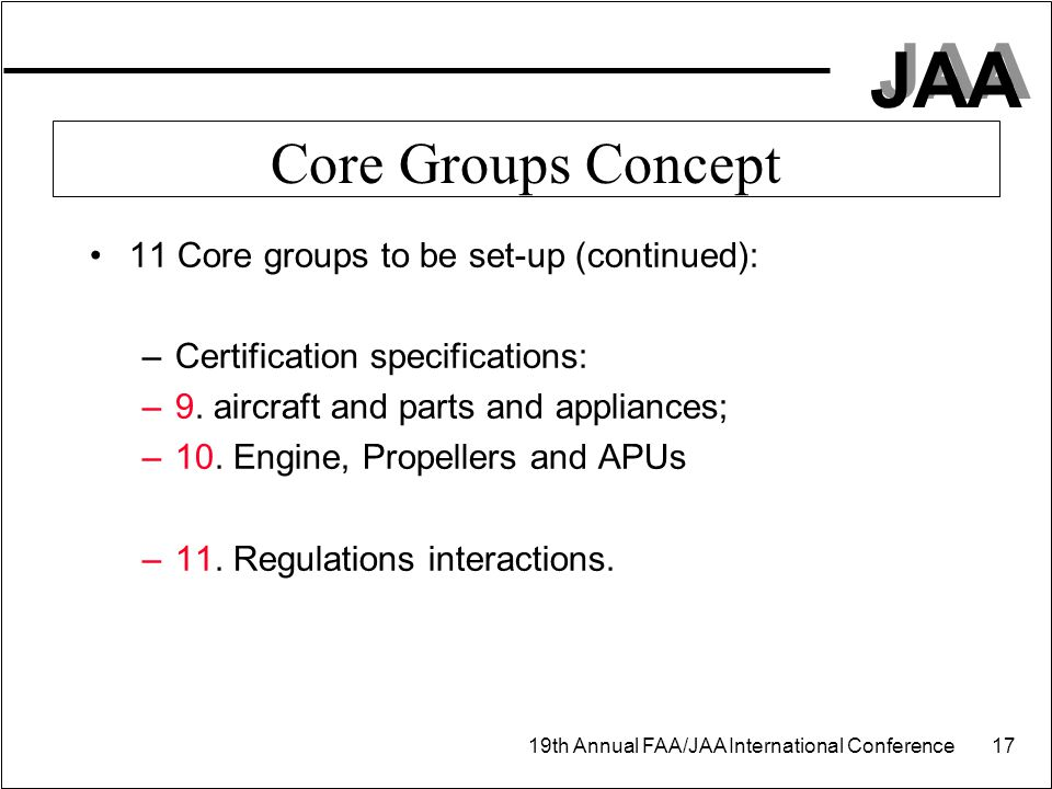 JAA 19th Annual FAA/JAA International Conference 17 Core Groups Concept 11 Core groups to be set-up (continued): –Certification specifications: –9. ai