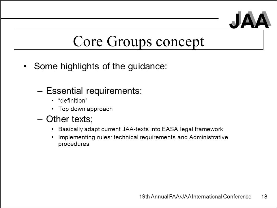 "JAA 19th Annual FAA/JAA International Conference 18 Core Groups concept Some highlights of the guidance: –Essential requirements: ""definition"" Top dow"