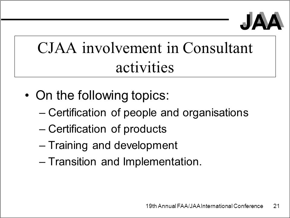 JAA 19th Annual FAA/JAA International Conference 21 CJAA involvement in Consultant activities On the following topics: –Certification of people and or