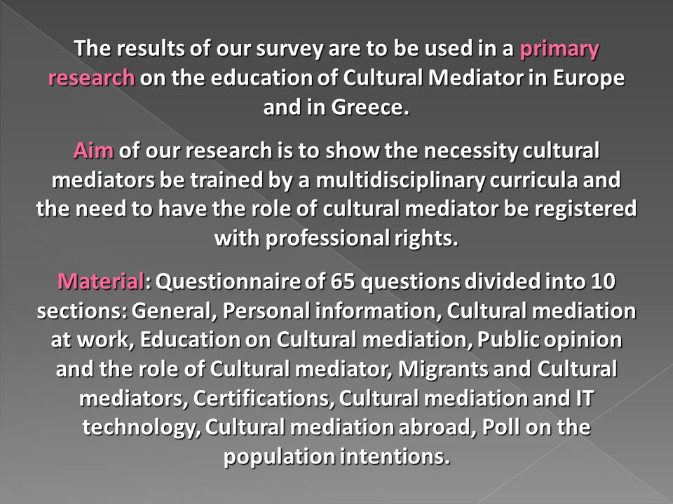 The results of our survey are to be used in a primary research on the education of Cultural Mediator in Europe and in Greece.