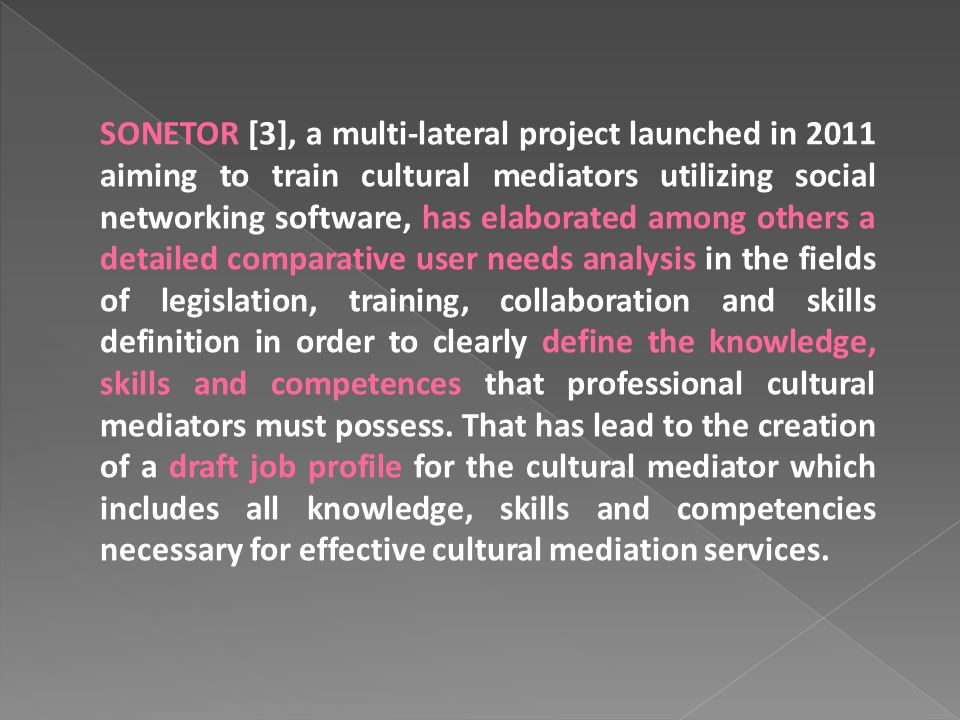SONETOR [3], a multi-lateral project launched in 2011 aiming to train cultural mediators utilizing social networking software, has elaborated among others a detailed comparative user needs analysis in the fields of legislation, training, collaboration and skills definition in order to clearly define the knowledge, skills and competences that professional cultural mediators must possess.