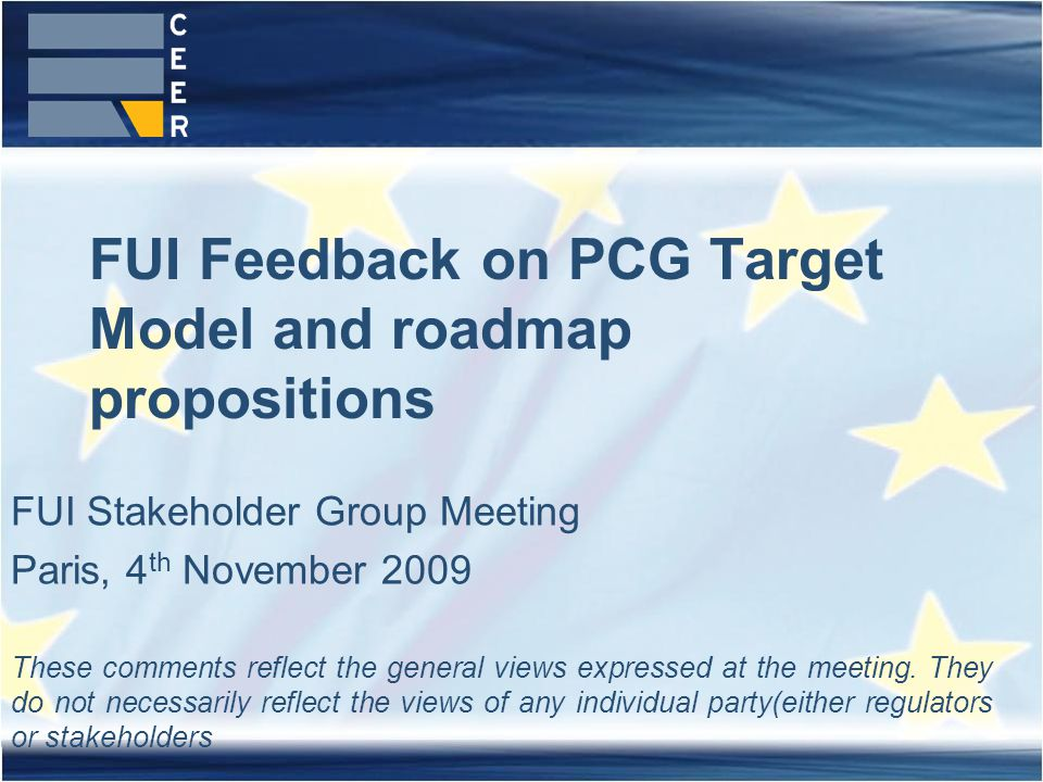 FUI Feedback on PCG Target Model and roadmap propositions FUI Stakeholder Group Meeting Paris, 4 th November 2009 These comments reflect the general views expressed at the meeting.