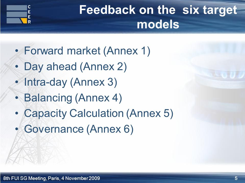 58th FUI SG Meeting, Paris, 4 November 2009 Feedback on the six target models Forward market (Annex 1) Day ahead (Annex 2) Intra-day (Annex 3) Balancing (Annex 4) Capacity Calculation (Annex 5) Governance (Annex 6)