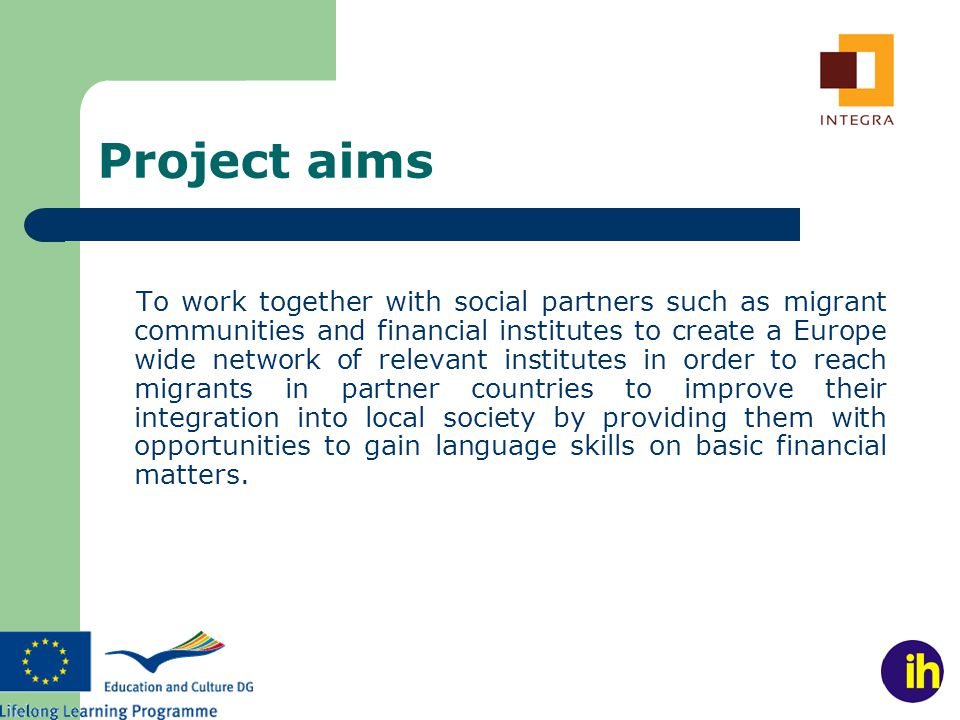 Project aims To work together with social partners such as migrant communities and financial institutes to create a Europe wide network of relevant institutes in order to reach migrants in partner countries to improve their integration into local society by providing them with opportunities to gain language skills on basic financial matters.