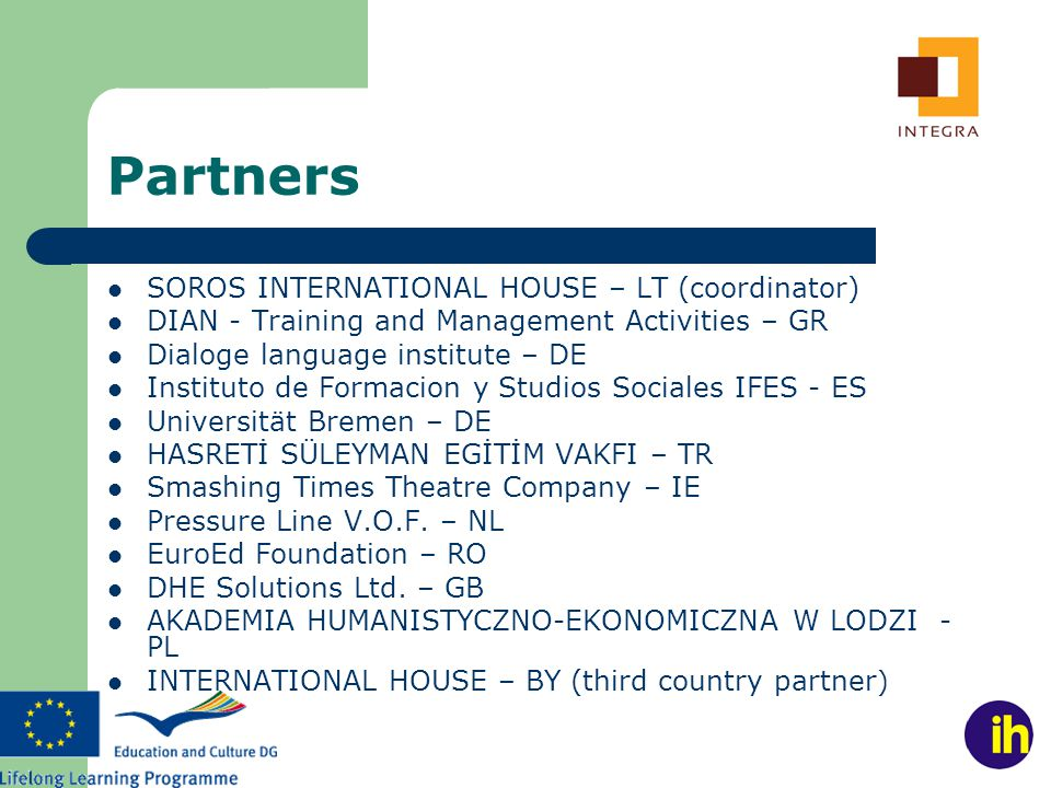 Partners SOROS INTERNATIONAL HOUSE – LT (coordinator) DIAN - Training and Management Activities – GR Dialoge language institute – DE Instituto de Formacion y Studios Sociales IFES - ES Universität Bremen – DE HASRETİ SÜLEYMAN EGİTİM VAKFI – TR Smashing Times Theatre Company – IE Pressure Line V.O.F.