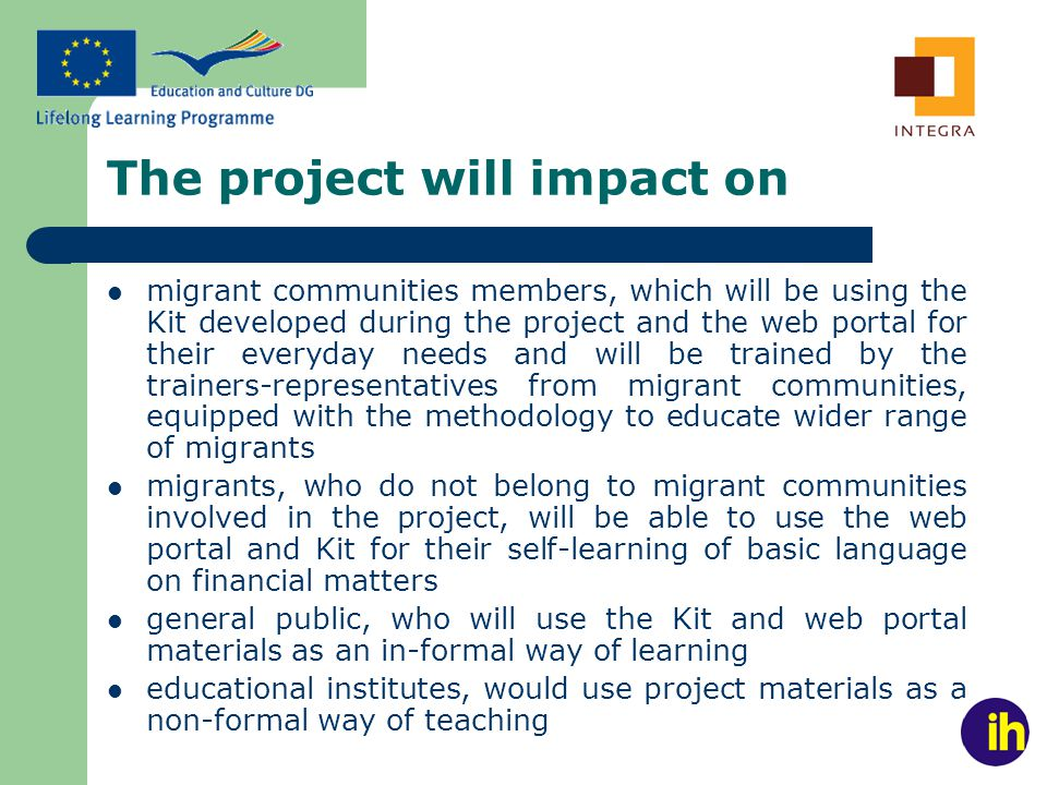 The project will impact on migrant communities members, which will be using the Kit developed during the project and the web portal for their everyday needs and will be trained by the trainers-representatives from migrant communities, equipped with the methodology to educate wider range of migrants migrants, who do not belong to migrant communities involved in the project, will be able to use the web portal and Kit for their self-learning of basic language on financial matters general public, who will use the Kit and web portal materials as an in-formal way of learning educational institutes, would use project materials as a non-formal way of teaching
