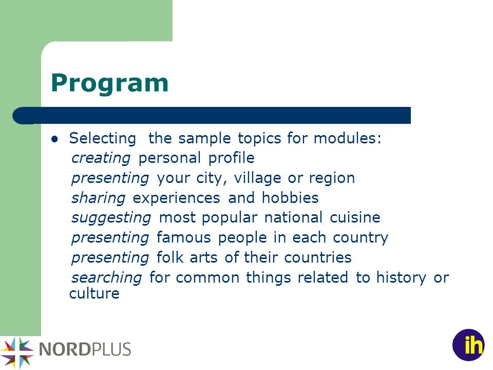 Program Selecting the sample topics for modules: creating personal profile presenting your city, village or region sharing experiences and hobbies suggesting most popular national cuisine presenting famous people in each country presenting folk arts of their countries searching for common things related to history or culture