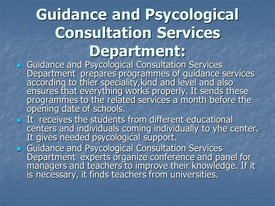 Guidance and Psycological Consultation Services Department: Guidance and Psycological Consultation Services Department prepares programmes of guidance services according to thier speciality,kind and level and also ensures that everything works properly.