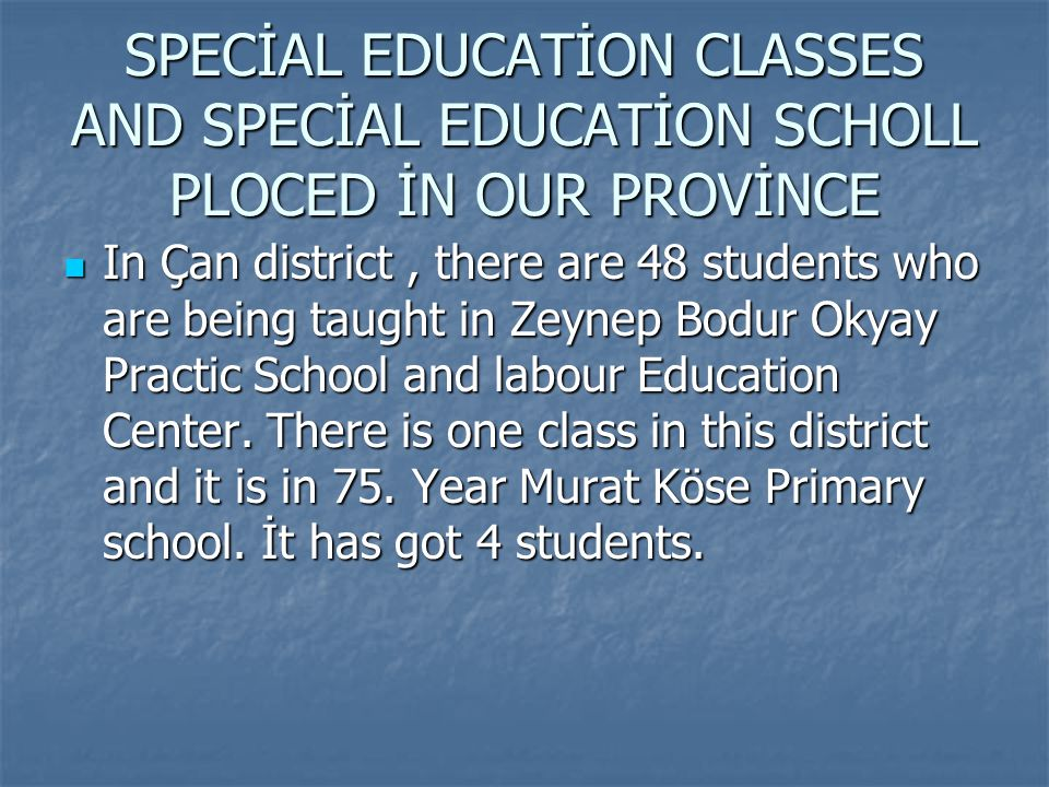 SPECİAL EDUCATİON CLASSES AND SPECİAL EDUCATİON SCHOLL PLOCED İN OUR PROVİNCE In Çan district, there are 48 students who are being taught in Zeynep Bodur Okyay Practic School and labour Education Center.