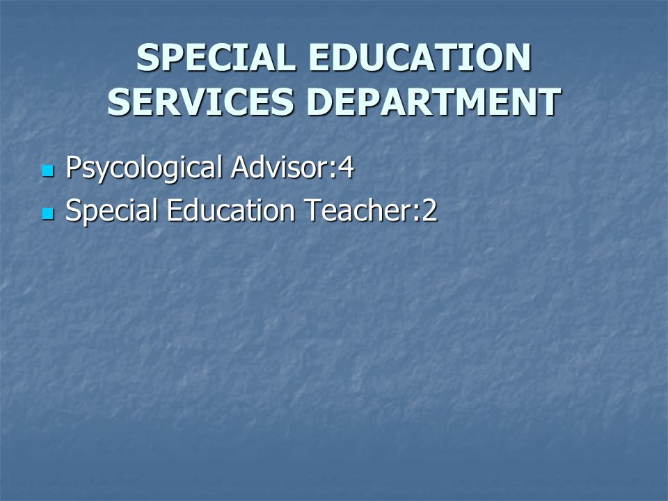 SPECIAL EDUCATION SERVICES DEPARTMENT Psycological Advisor:4 Psycological Advisor:4 Special Education Teacher:2 Special Education Teacher:2