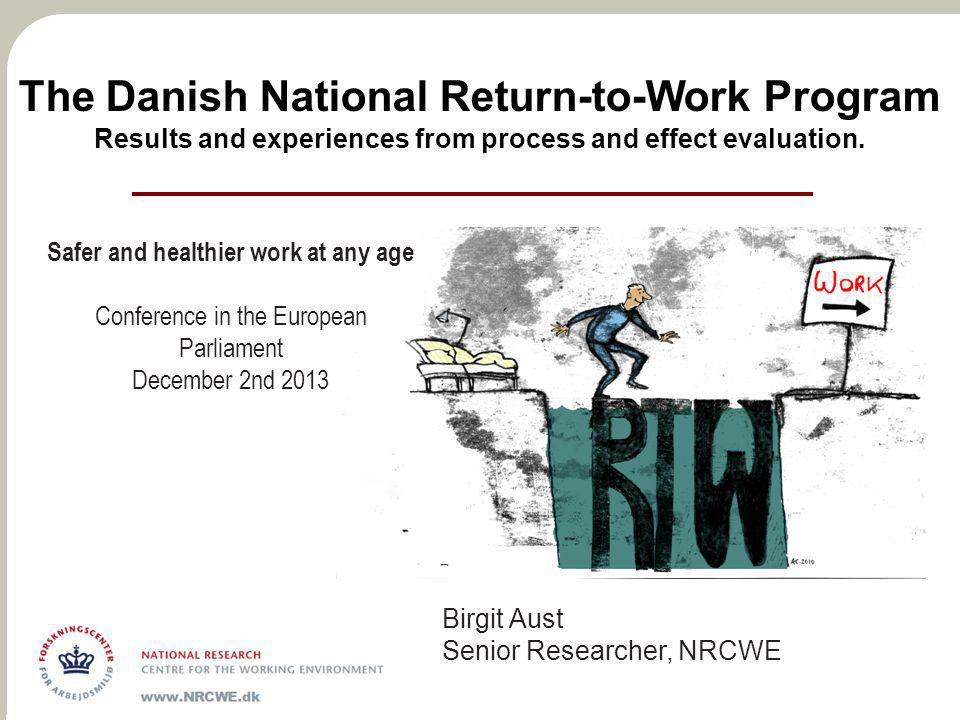 The Danish National Return-to-Work Program Results and experiences from process and effect evaluation. Birgit Aust Senior Researcher, NRCWE Safer and