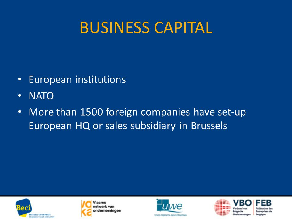 BUSINESS CAPITAL European institutions NATO More than 1500 foreign companies have set-up European HQ or sales subsidiary in Brussels