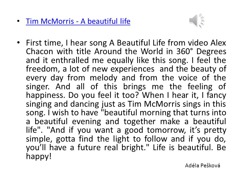 Tim McMorris - A beautiful life Tim McMorris - A beautiful life First time, I hear song A Beautiful Life from video Alex Chacon with title Around the World in 360° Degrees and it enthralled me equally like this song.