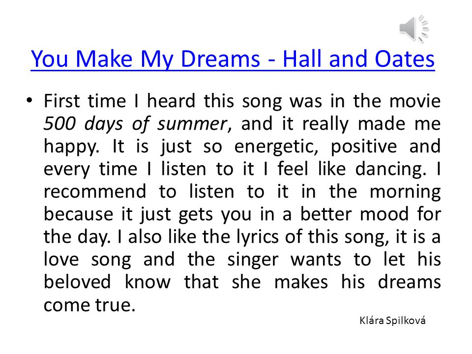 You Make My Dreams - Hall and Oates First time I heard this song was in the movie 500 days of summer, and it really made me happy.
