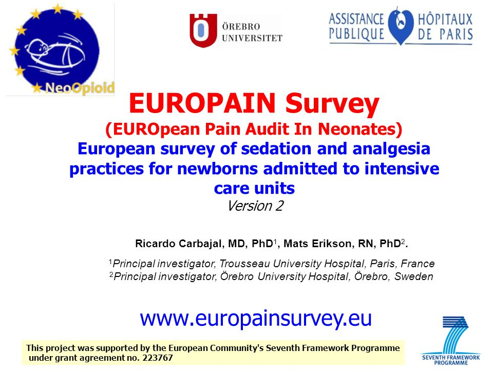 EUROPAIN Survey (EUROpean Pain Audit In Neonates) European survey of sedation and analgesia practices for newborns admitted to intensive care units Version 2 Ricardo Carbajal, MD, PhD 1, Mats Erikson, RN, PhD 2.