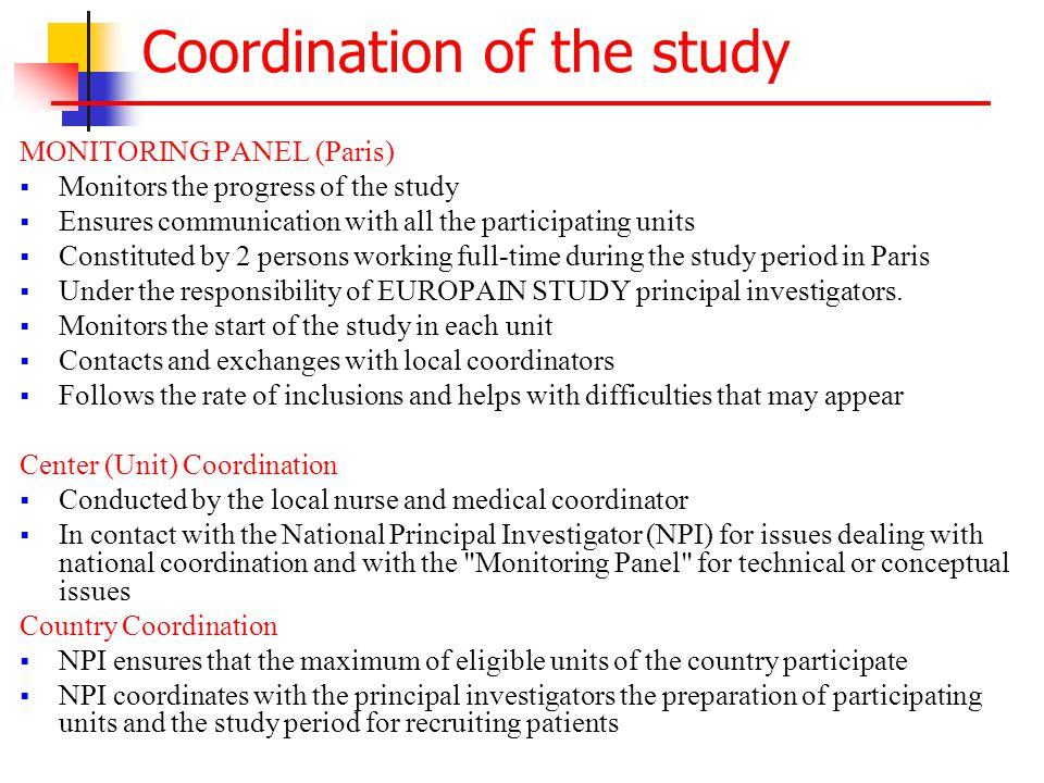 Coordination of the study MONITORING PANEL (Paris)  Monitors the progress of the study  Ensures communication with all the participating units  Constituted by 2 persons working full-time during the study period in Paris  Under the responsibility of EUROPAIN STUDY principal investigators.