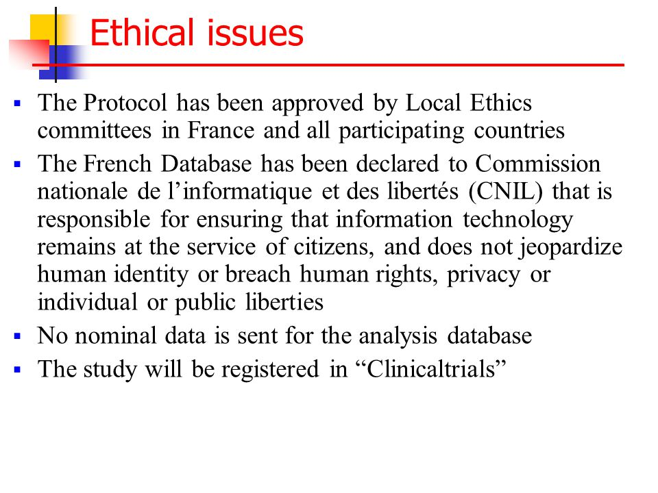 Ethical issues  The Protocol has been approved by Local Ethics committees in France and all participating countries  The French Database has been declared to Commission nationale de l'informatique et des libertés (CNIL) that is responsible for ensuring that information technology remains at the service of citizens, and does not jeopardize human identity or breach human rights, privacy or individual or public liberties  No nominal data is sent for the analysis database  The study will be registered in Clinicaltrials