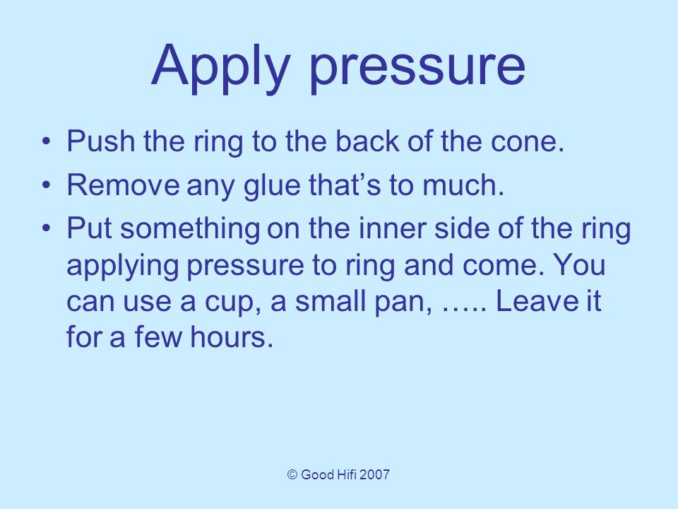 © Good Hifi 2007 Apply pressure Push the ring to the back of the cone.