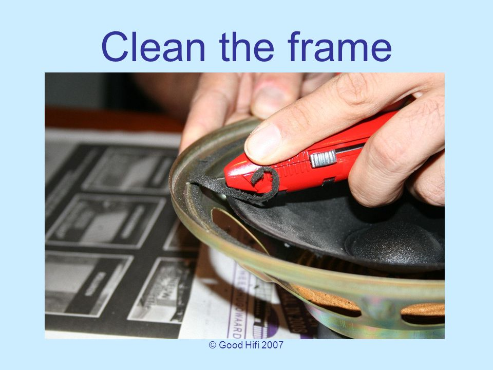 © Good Hifi 2007 Clean the frame Cut as much foam us you can, using a sharp knife.