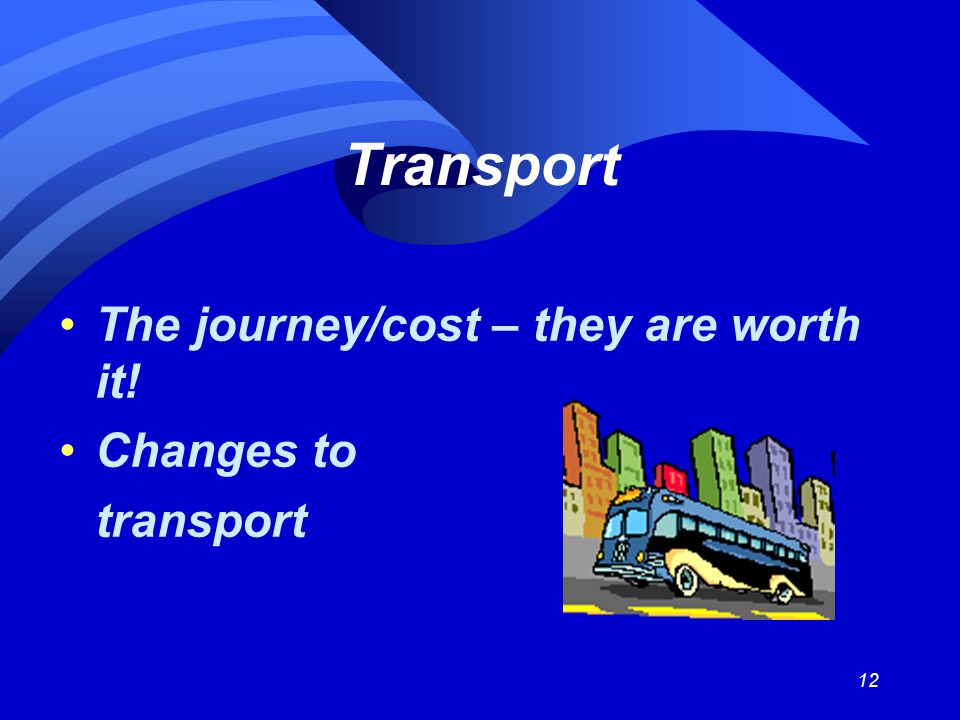 12 Transport The journey/cost – they are worth it! Changes to transport