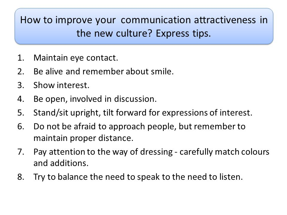 1.Maintain eye contact. 2.Be alive and remember about smile. 3.Show interest. 4.Be open, involved in discussion. 5.Stand/sit upright, tilt forward for