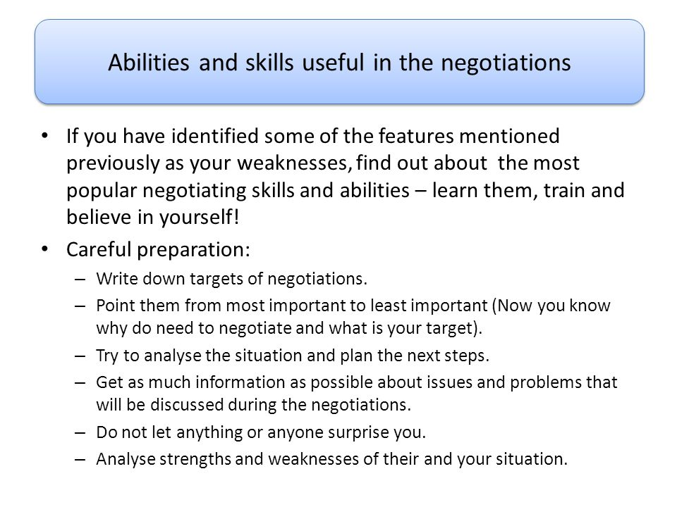If you have identified some of the features mentioned previously as your weaknesses, find out about the most popular negotiating skills and abilities
