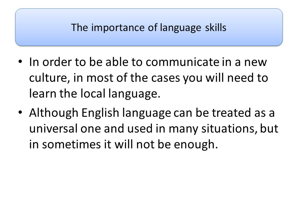 In order to be able to communicate in a new culture, in most of the cases you will need to learn the local language. Although English language can be