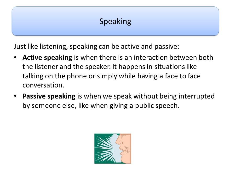 Just like listening, speaking can be active and passive: Active speaking is when there is an interaction between both the listener and the speaker. It