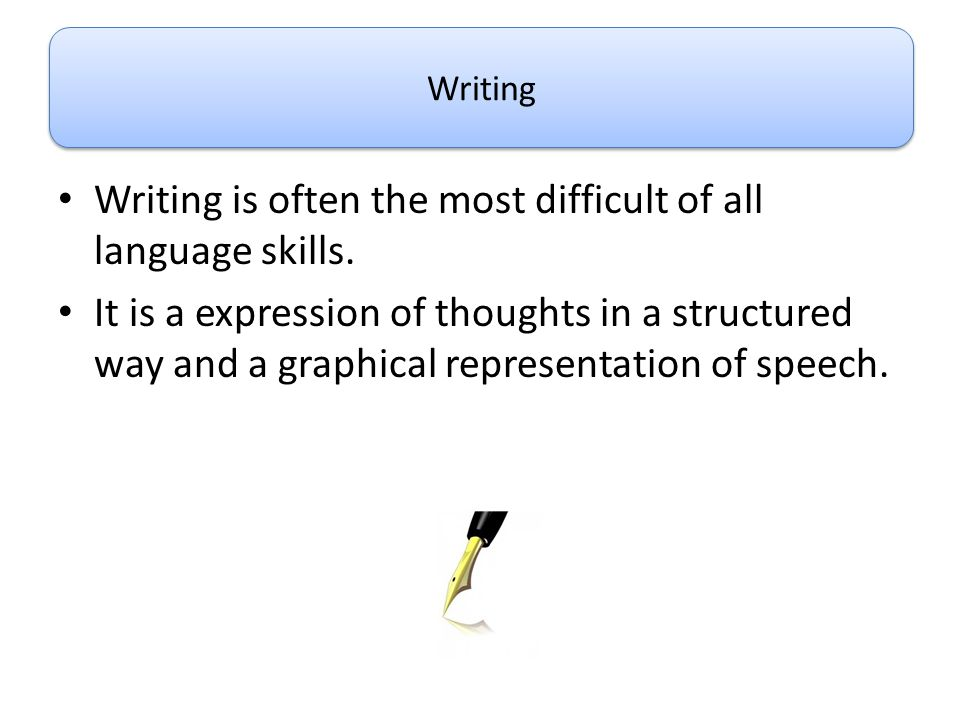 Writing is often the most difficult of all language skills. It is a expression of thoughts in a structured way and a graphical representation of speec