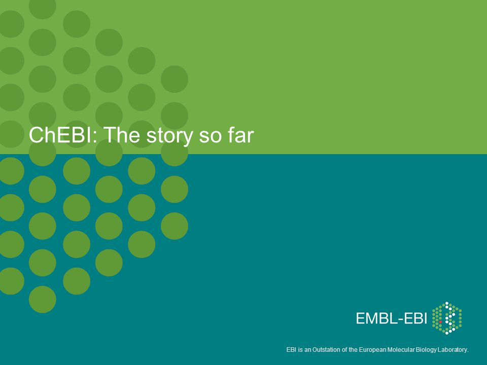 EBI is an Outstation of the European Molecular Biology Laboratory. ChEBI: The story so far