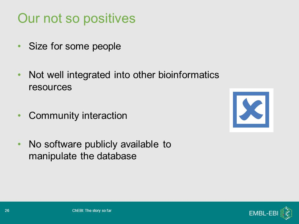 ChEBI: The story so far26 Our not so positives Size for some people Not well integrated into other bioinformatics resources Community interaction No software publicly available to manipulate the database