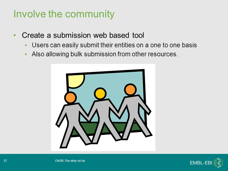 ChEBI: The story so far27 Involve the community Create a submission web based tool Users can easily submit their entities on a one to one basis Also allowing bulk submission from other resources.