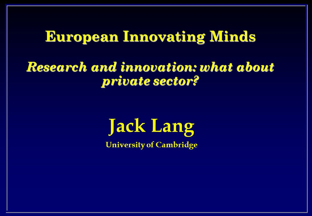 Jack Lang University of Cambridge European Innovating Minds Research and innovation: what about private sector