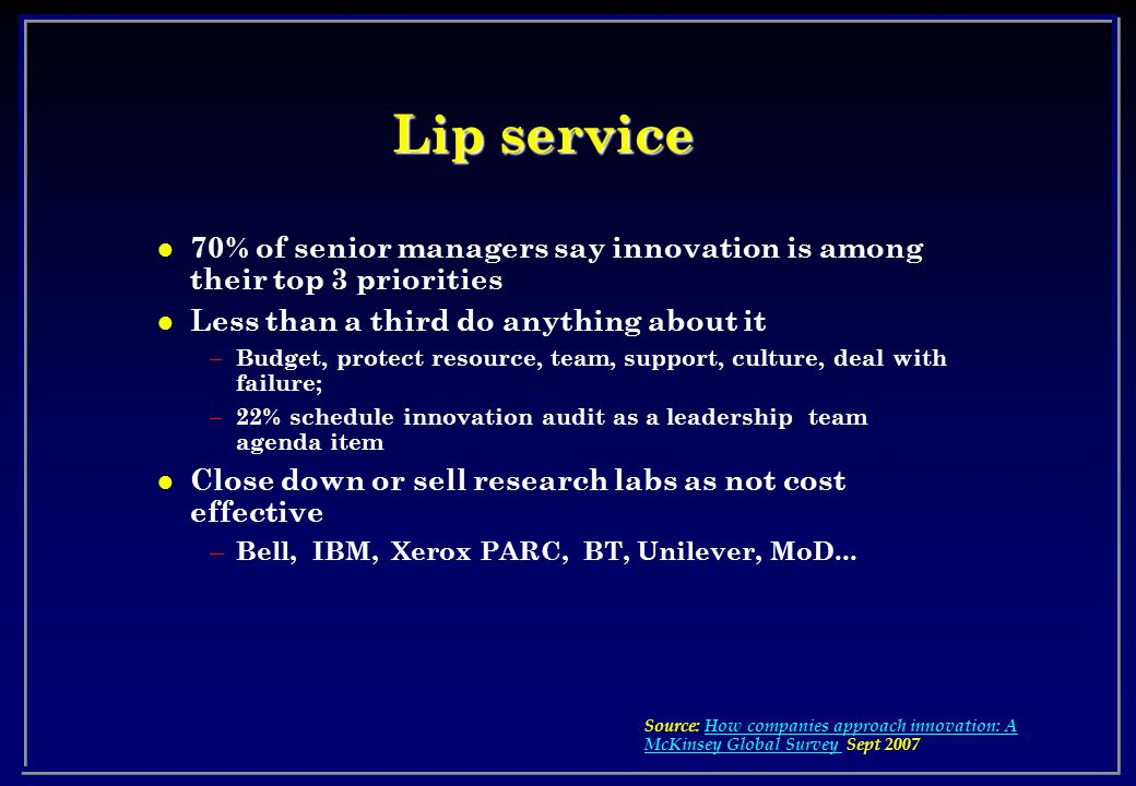 Lip service l 70% of senior managers say innovation is among their top 3 priorities l Less than a third do anything about it – Budget, protect resource, team, support, culture, deal with failure; – 22% schedule innovation audit as a leadership team agenda item l Close down or sell research labs as not cost effective – Bell, IBM, Xerox PARC, BT, Unilever, MoD...