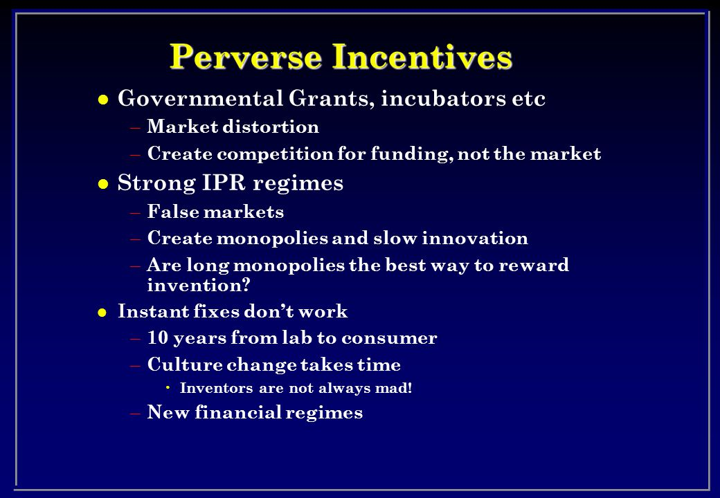 Perverse Incentives l Governmental Grants, incubators etc – Market distortion – Create competition for funding, not the market l Strong IPR regimes – False markets – Create monopolies and slow innovation – Are long monopolies the best way to reward invention.
