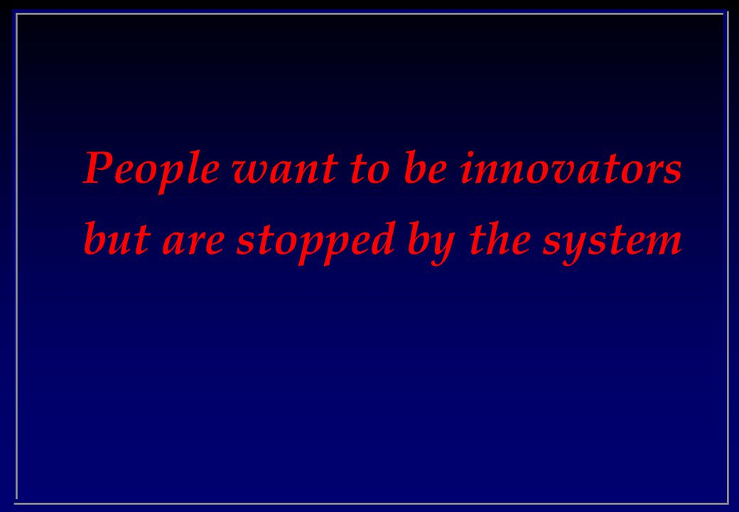 People want to be innovators but are stopped by the system